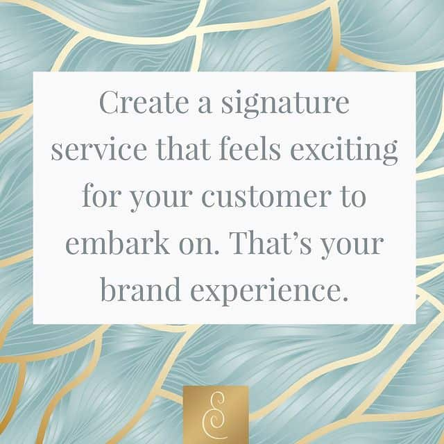 Create a signature service that feels exciting for your customers to embark on. That's your brand experience.