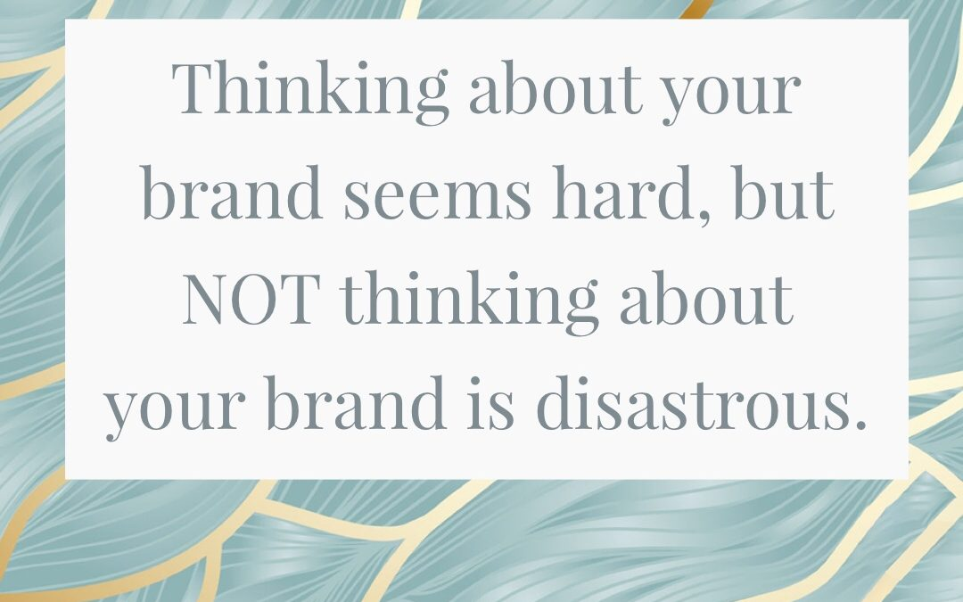 Thinking about your brand seems hard, but NOT thinking about your brand is disastrous