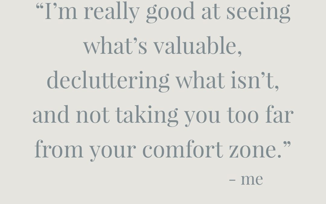I'm really good at seeing what's valuable, decluttering what isn't, and not taking you too far from your comfort zone.
