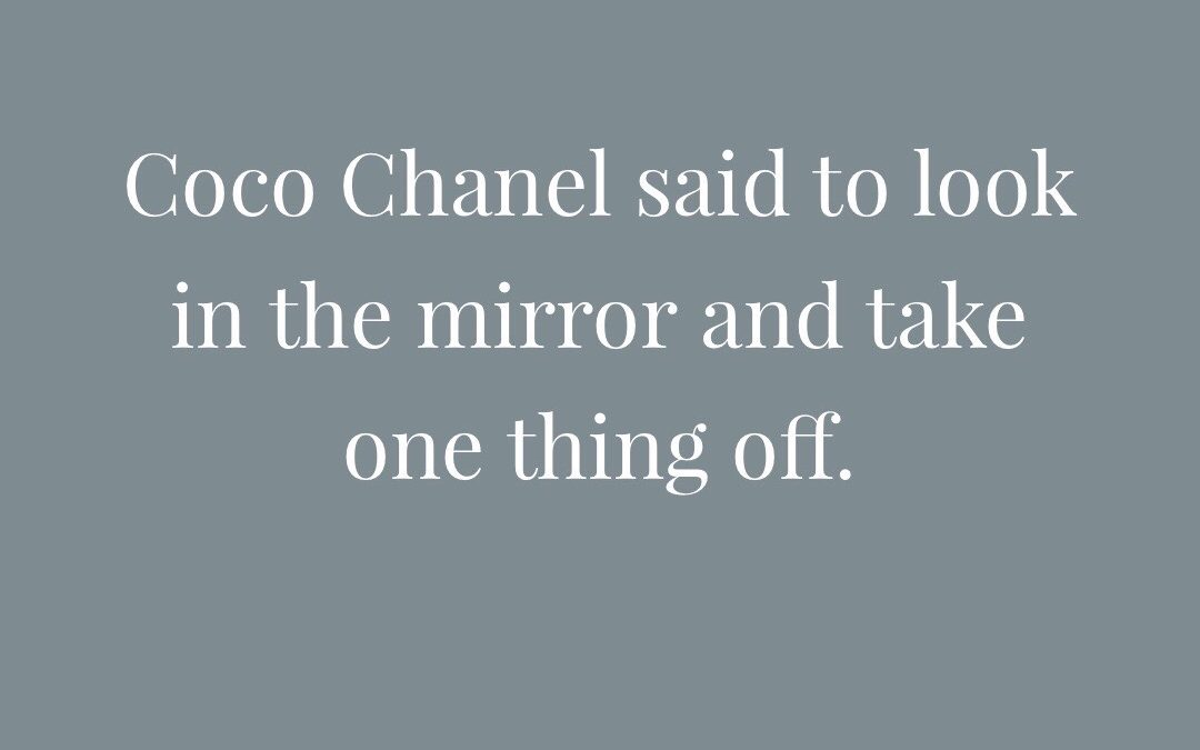 Coco Chanel said to take one thing away. Simplicity is classy.
