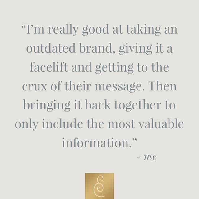 I take an outdated brand, give it a facelift, and get to the crux of their message. Then I bring it back together to only include the most valuable information.